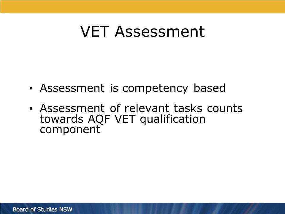 VET Assessment Assessment is competency based Assessment of relevant tasks counts towards AQF VET qualification component