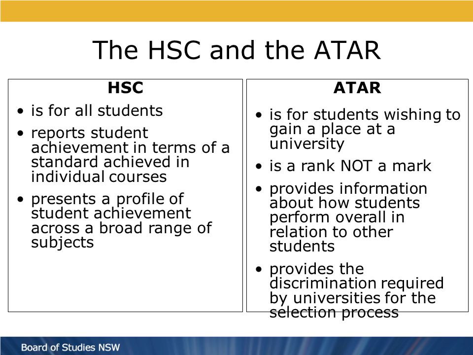 The HSC and the ATAR HSC is for all students reports student achievement in terms of a standard achieved in individual courses presents a profile of student achievement across a broad range of subjects ATAR is for students wishing to gain a place at a university is a rank NOT a mark provides information about how students perform overall in relation to other students provides the discrimination required by universities for the selection process