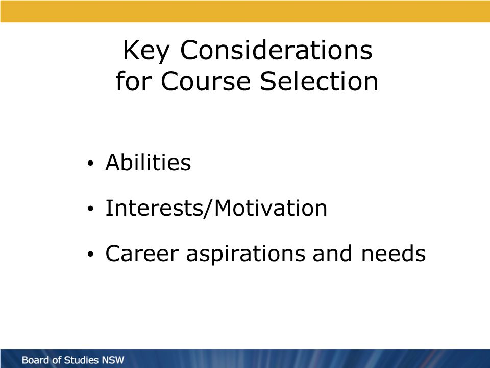 Key Considerations for Course Selection Abilities Interests/Motivation Career aspirations and needs