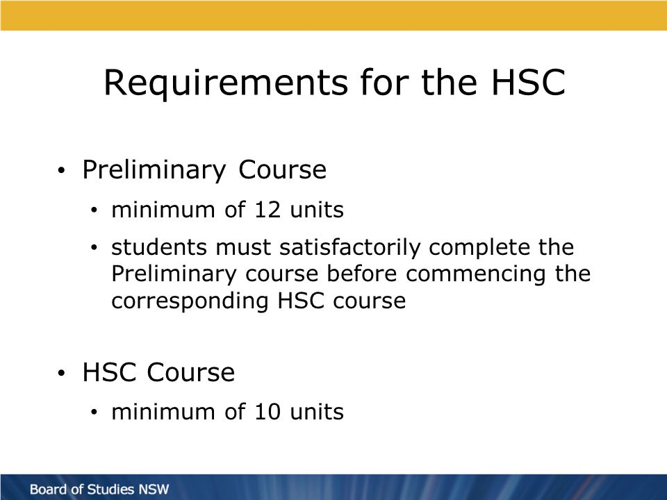 Requirements for the HSC Both the Preliminary and HSC Courses must include: At least 6 units of Board Developed Courses, including at least 2 units of English At least 3 courses of 2 units value or greater At least 4 subjects (including English) At most, 6 units of courses in Science can count towards HSC eligibility