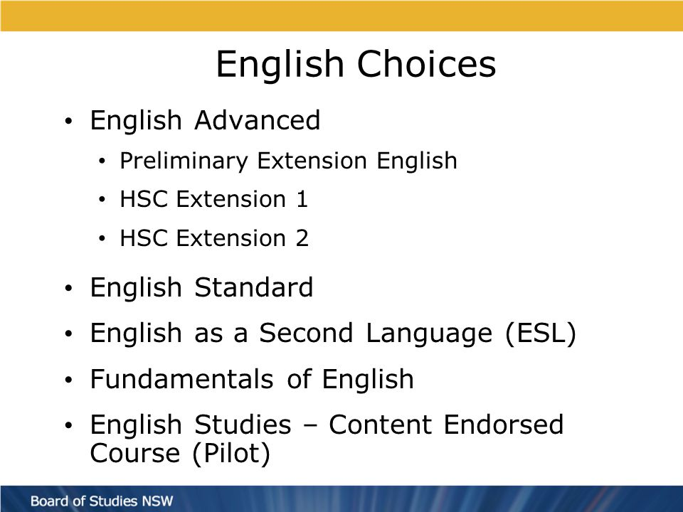 English Choices English Advanced Preliminary Extension English HSC Extension 1 HSC Extension 2 English Standard English as a Second Language (ESL) Fundamentals of English English Studies – Content Endorsed Course (Pilot)