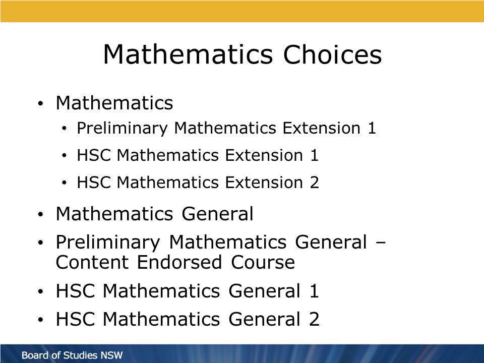 Mathematics Choices Mathematics Preliminary Mathematics Extension 1 HSC Mathematics Extension 1 HSC Mathematics Extension 2 Mathematics General Preliminary Mathematics General – Content Endorsed Course HSC Mathematics General 1 HSC Mathematics General 2