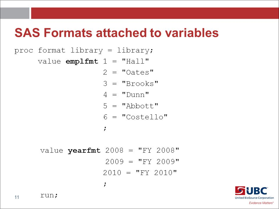 SAS Formats attached to variables proc format library = library; value emplfmt 1 = Hall 2 = Oates 3 = Brooks 4 = Dunn 5 = Abbott 6 = Costello ; value yearfmt 2008 = FY 2008 2009 = FY 2009 2010 = FY 2010 ; run; 11