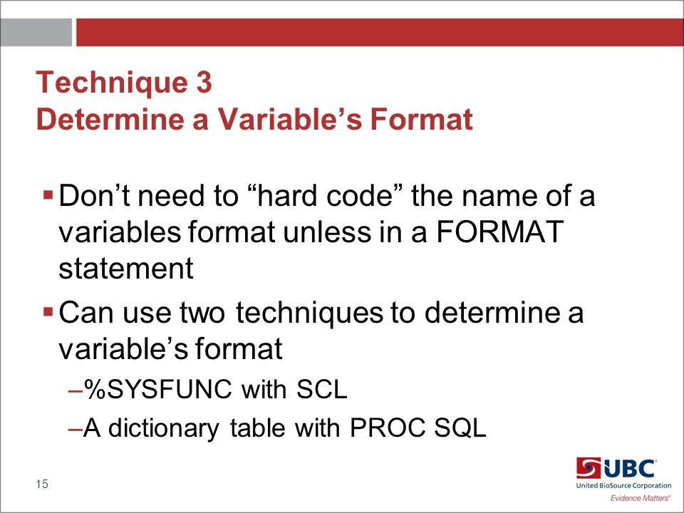 Technique 3 Determine a Variables Format Dont need to hard code the name of a variables format unless in a FORMAT statement Can use two techniques to determine a variables format –%SYSFUNC with SCL –A dictionary table with PROC SQL 15