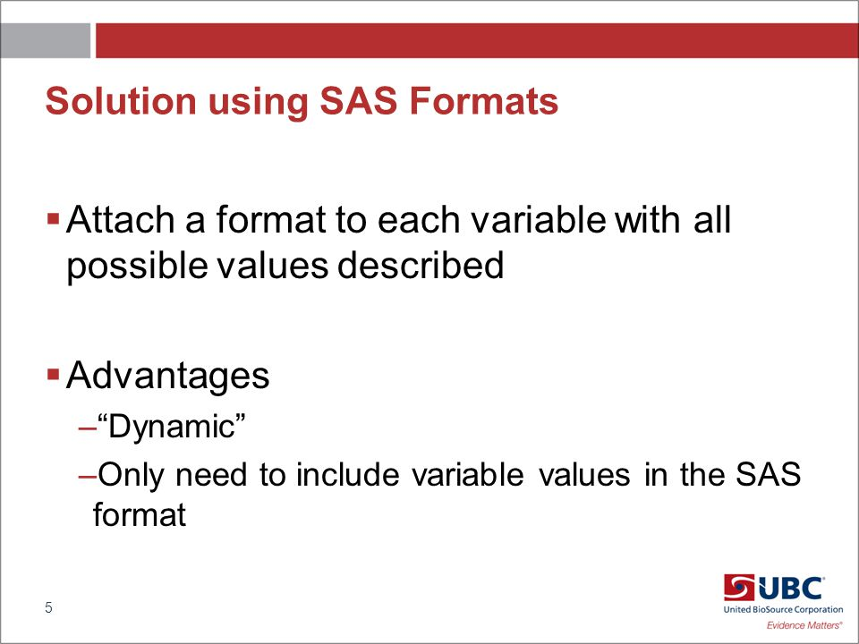 Solution using SAS Formats Attach a format to each variable with all possible values described Advantages –Dynamic –Only need to include variable values in the SAS format 5