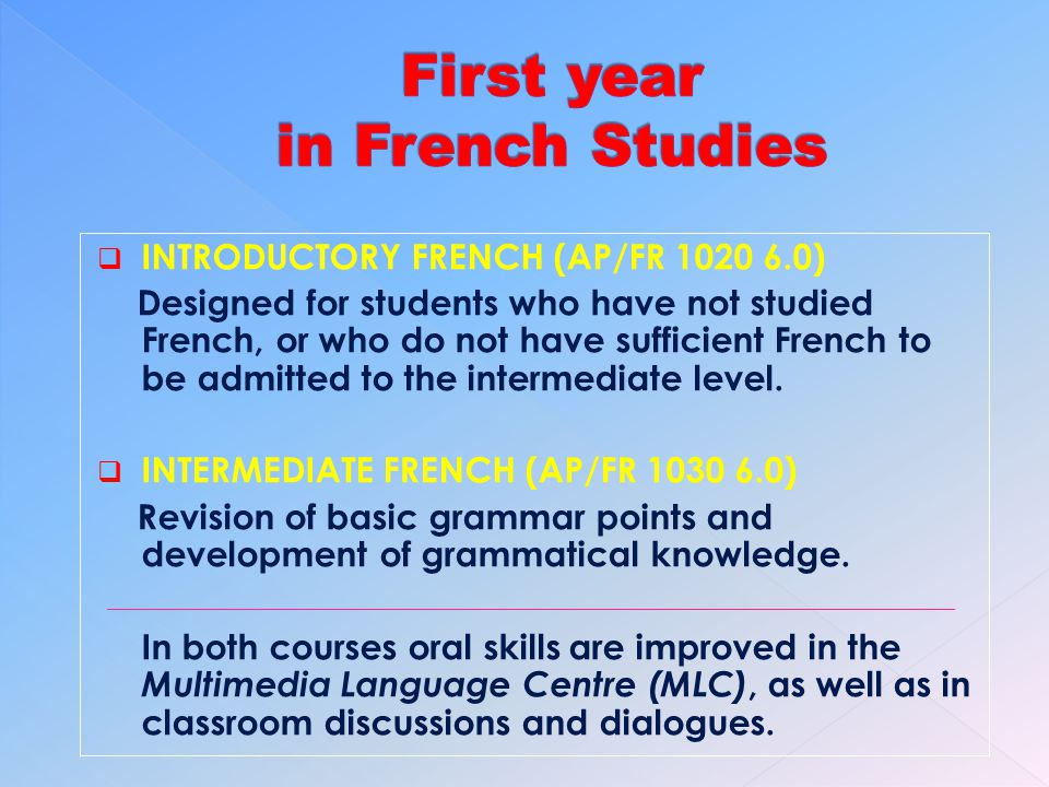 INTRODUCTORY FRENCH (AP/FR 1020 6.0) Designed for students who have not studied French, or who do not have sufficient French to be admitted to the intermediate level.
