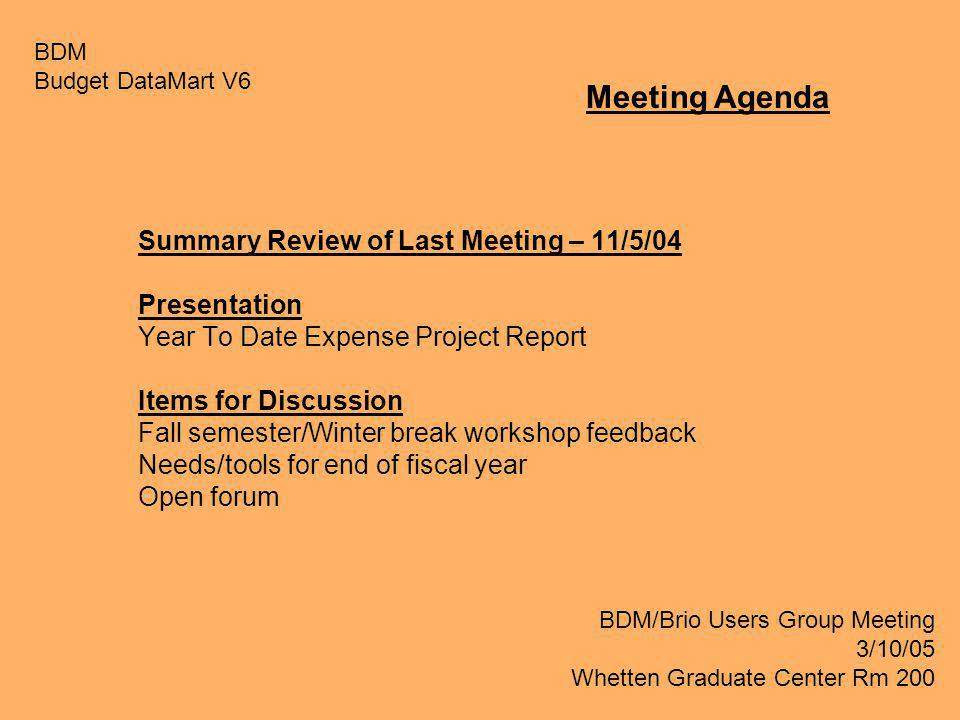 Summary Review of Last Meeting – 11/5/04 Presentation Year To Date Expense Project Report Items for Discussion Fall semester/Winter break workshop feedback Needs/tools for end of fiscal year Open forum BDM Budget DataMart V6 BDM/Brio Users Group Meeting 3/10/05 Whetten Graduate Center Rm 200 Meeting Agenda