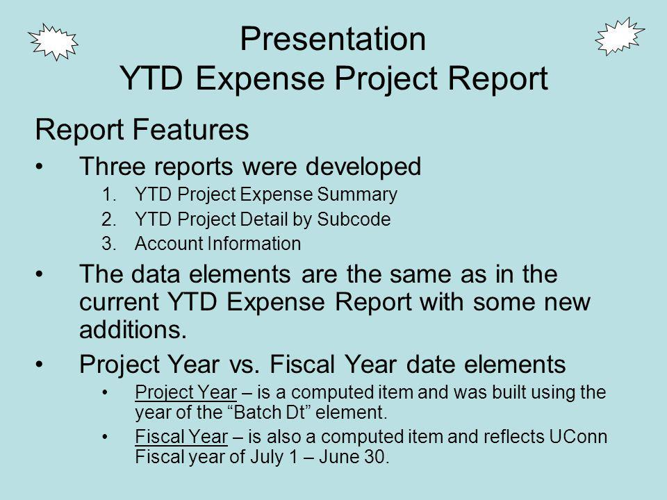 Presentation YTD Expense Project Report Report Features Three reports were developed 1.YTD Project Expense Summary 2.YTD Project Detail by Subcode 3.Account Information The data elements are the same as in the current YTD Expense Report with some new additions.