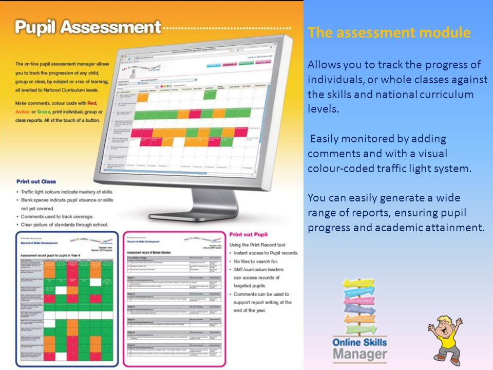 The assessment module Allows you to track the progress of individuals, or whole classes against the skills and national curriculum levels. Easily moni