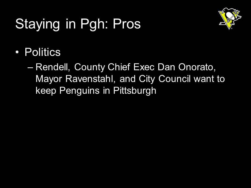 Staying in Pgh: Pros Politics –Rendell, County Chief Exec Dan Onorato, Mayor Ravenstahl, and City Council want to keep Penguins in Pittsburgh