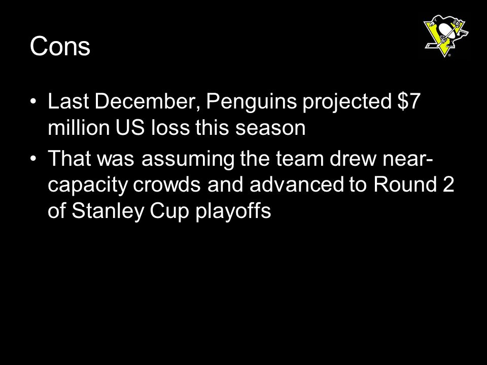 Cons Last December, Penguins projected $7 million US loss this season That was assuming the team drew near- capacity crowds and advanced to Round 2 of Stanley Cup playoffs