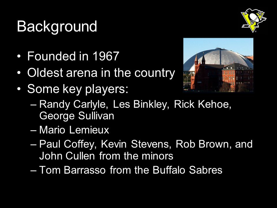 Background Founded in 1967 Oldest arena in the country Some key players: –Randy Carlyle, Les Binkley, Rick Kehoe, George Sullivan –Mario Lemieux –Paul Coffey, Kevin Stevens, Rob Brown, and John Cullen from the minors –Tom Barrasso from the Buffalo Sabres
