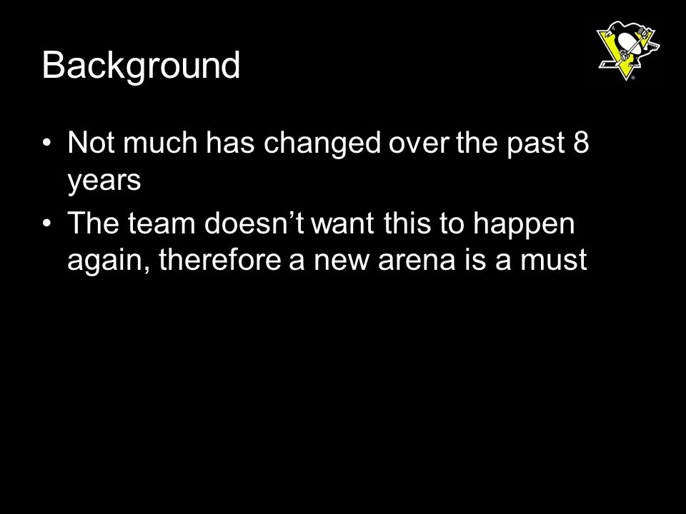 Background Not much has changed over the past 8 years The team doesnt want this to happen again, therefore a new arena is a must