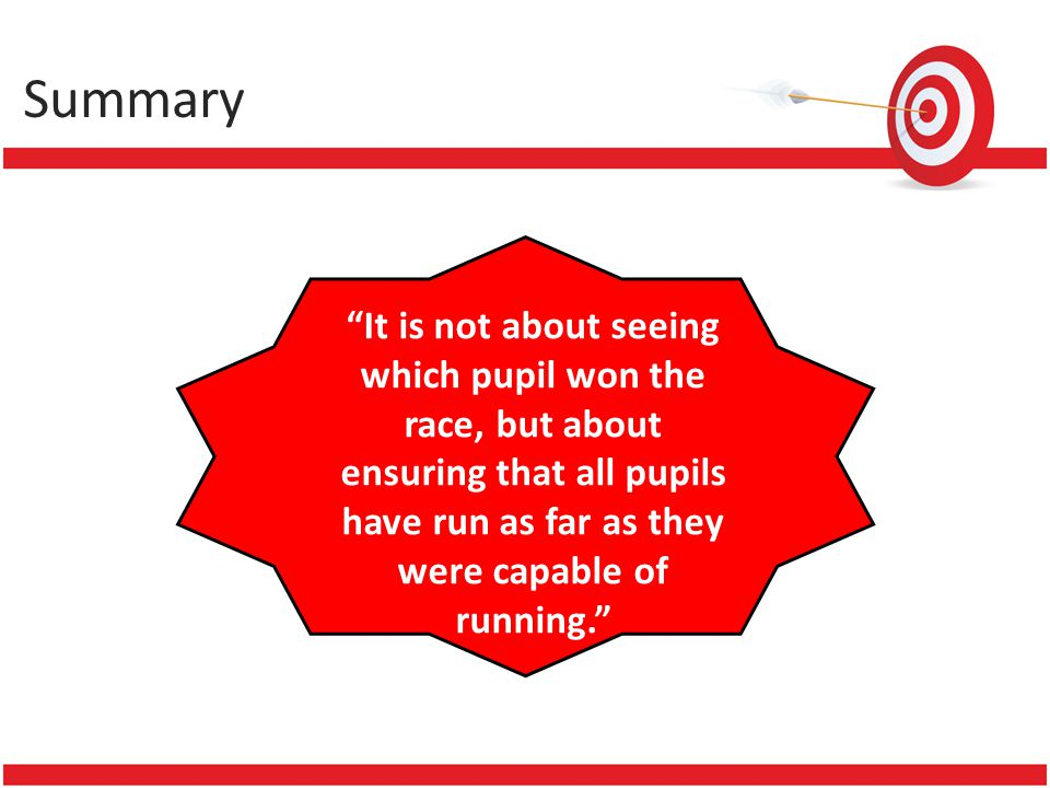 Summary It is not about seeing which pupil won the race, but about ensuring that all pupils have run as far as they were capable of running.