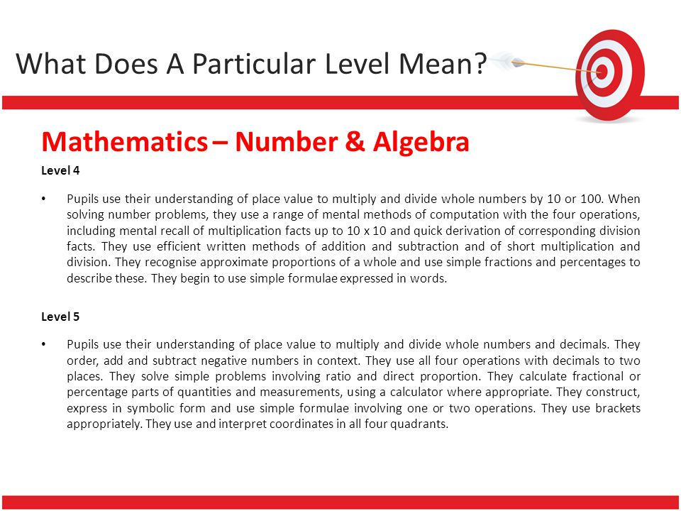 Mathematics – Number & Algebra Level 4 Pupils use their understanding of place value to multiply and divide whole numbers by 10 or 100. When solving n