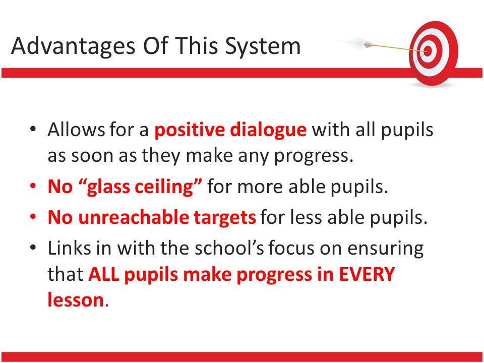 Advantages Of This System Allows for a positive dialogue with all pupils as soon as they make any progress. No glass ceiling for more able pupils. No