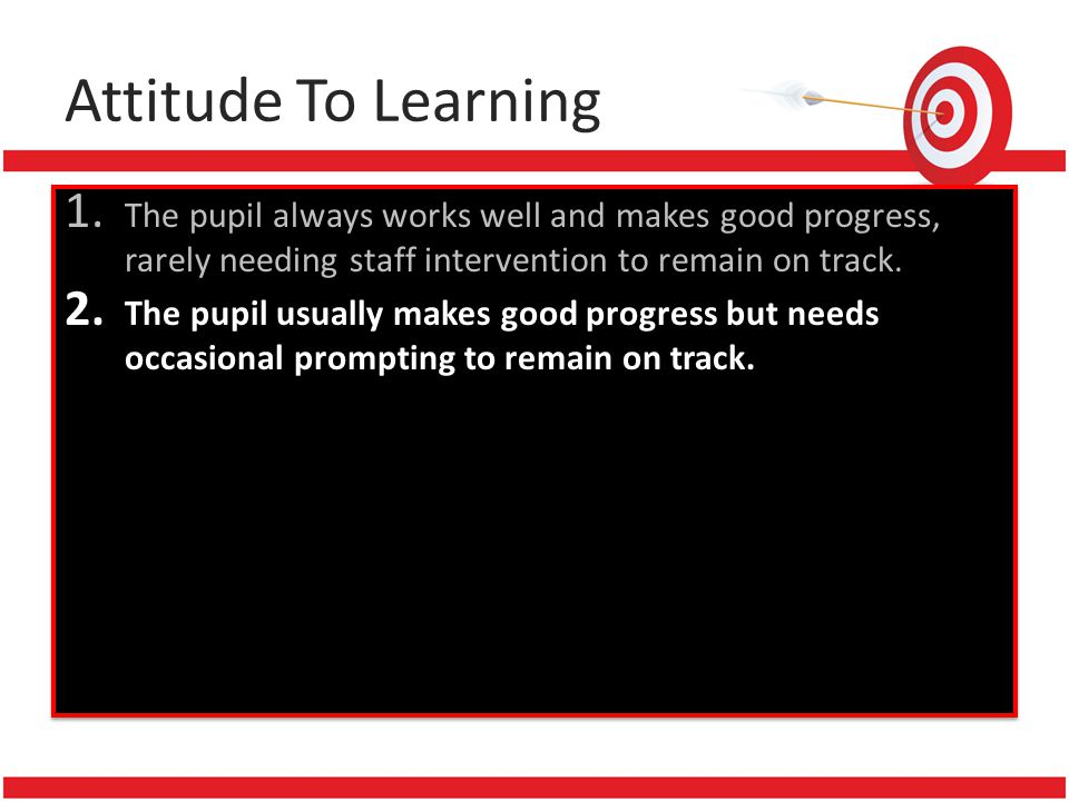 Attitude To Learning 1. The pupil always works well and makes good progress, rarely needing staff intervention to remain on track. 2. The pupil usuall