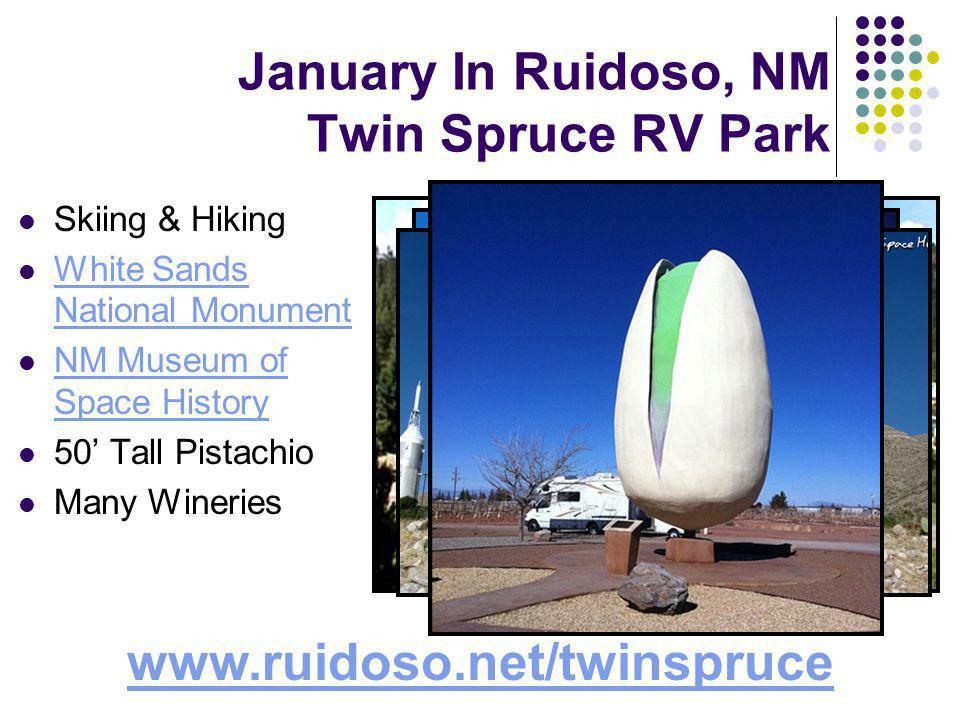 January In Ruidoso, NM Twin Spruce RV Park Skiing & Hiking White Sands National Monument White Sands National Monument NM Museum of Space History NM Museum of Space History 50 Tall Pistachio Many Wineries www.ruidoso.net/twinspruce