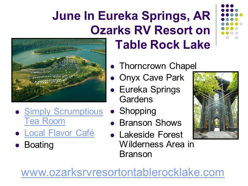 June In Eureka Springs, AR Ozarks RV Resort on Table Rock Lake Simply Scrumptious Tea Room Simply Scrumptious Tea Room Local Flavor Café Boating Thorncrown Chapel Onyx Cave Park Eureka Springs Gardens Shopping Branson Shows Lakeside Forest Wilderness Area in Branson www.ozarksrvresortontablerocklake.com