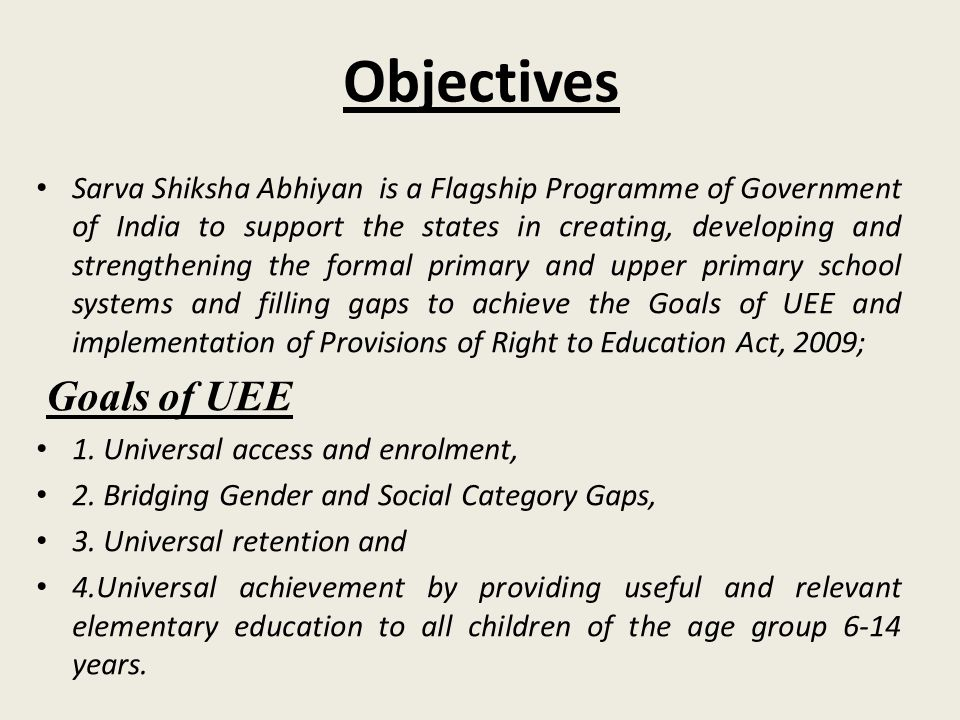 Objectives Sarva Shiksha Abhiyan is a Flagship Programme of Government of India to support the states in creating, developing and strengthening the fo