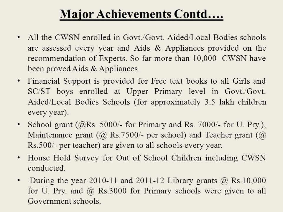 Major Achievements Contd…. All the CWSN enrolled in Govt./Govt. Aided/Local Bodies schools are assessed every year and Aids & Appliances provided on t