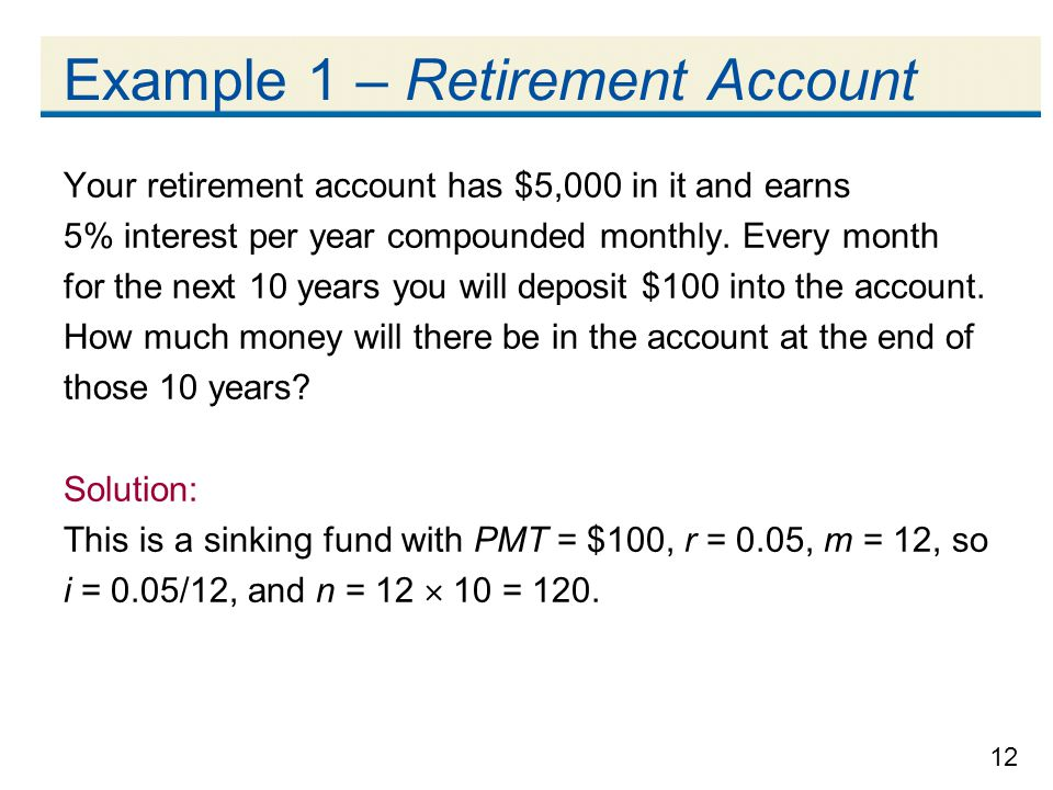 12 Example 1 – Retirement Account Your retirement account has $5,000 in it and earns 5% interest per year compounded monthly. Every month for the next