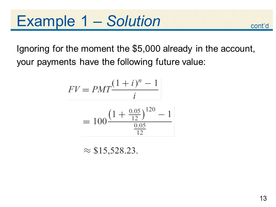 13 Example 1 – Solution Ignoring for the moment the $5,000 already in the account, your payments have the following future value: contd