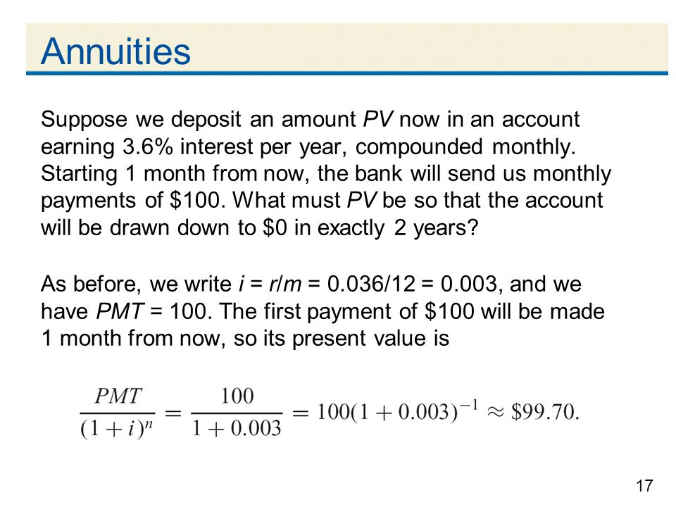 17 Annuities Suppose we deposit an amount PV now in an account earning 3.6% interest per year, compounded monthly. Starting 1 month from now, the bank