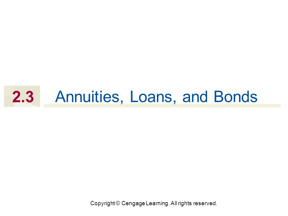 Copyright © Cengage Learning. All rights reserved. 2.3 Annuities, Loans, and Bonds