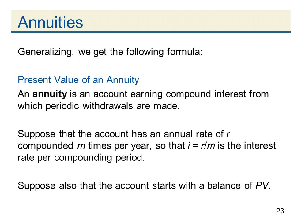 23 Annuities Generalizing, we get the following formula: Present Value of an Annuity An annuity is an account earning compound interest from which per