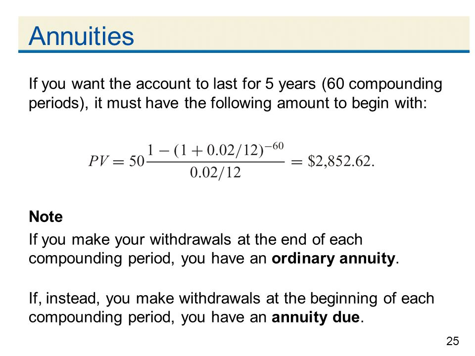 25 Annuities If you want the account to last for 5 years (60 compounding periods), it must have the following amount to begin with: Note If you make y