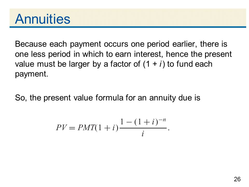 26 Annuities Because each payment occurs one period earlier, there is one less period in which to earn interest, hence the present value must be large
