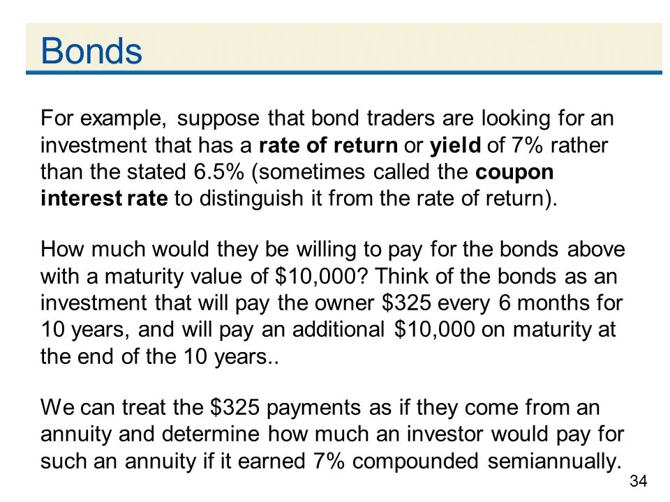 34 Bonds For example, suppose that bond traders are looking for an investment that has a rate of return or yield of 7% rather than the stated 6.5% (so