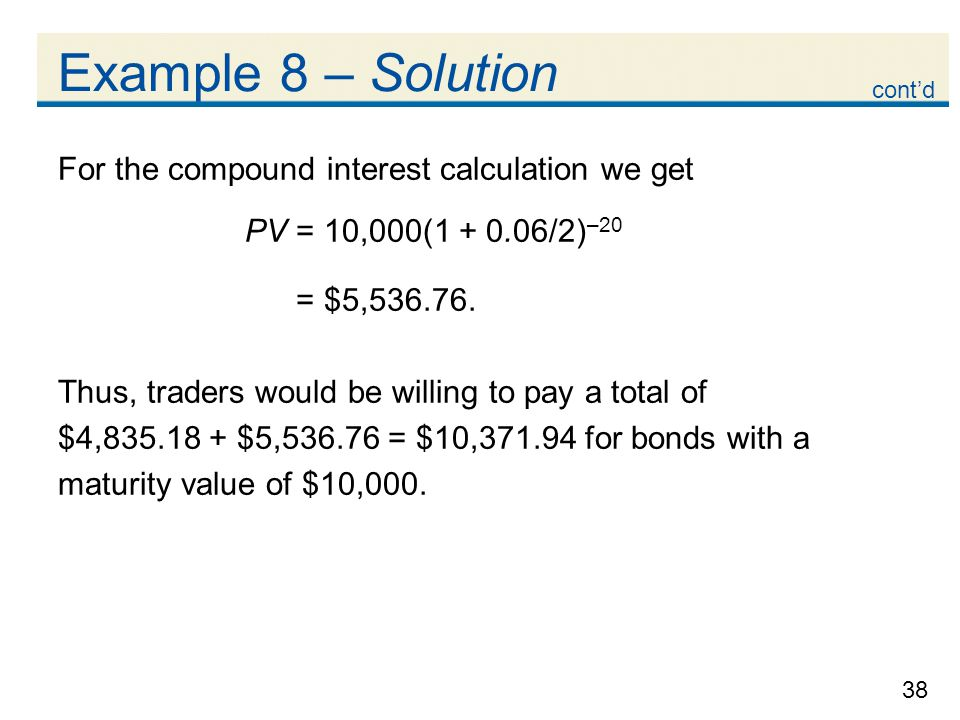 38 Example 8 – Solution For the compound interest calculation we get PV = 10,000(1 + 0.06/2) –20 = $5,536.76. Thus, traders would be willing to pay a