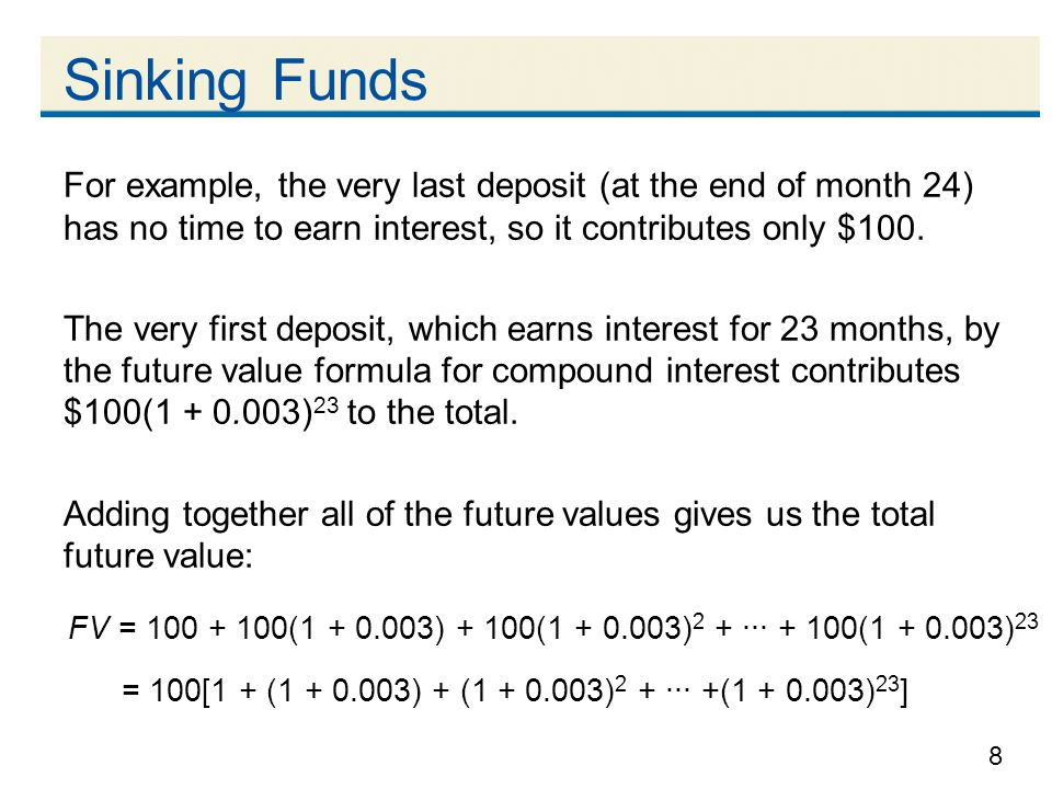 8 Sinking Funds For example, the very last deposit (at the end of month 24) has no time to earn interest, so it contributes only $100. The very first