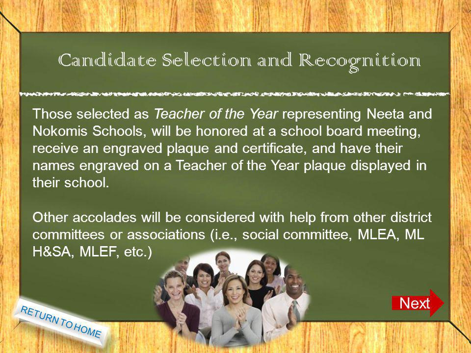 Candidate Selection and Recognition Next Those selected as Teacher of the Year representing Neeta and Nokomis Schools, will be honored at a school board meeting, receive an engraved plaque and certificate, and have their names engraved on a Teacher of the Year plaque displayed in their school.