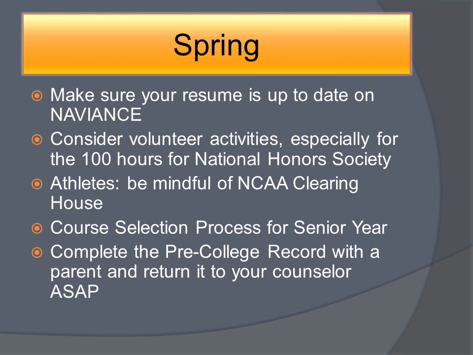 Spring Make sure your resume is up to date on NAVIANCE Consider volunteer activities, especially for the 100 hours for National Honors Society Athletes: be mindful of NCAA Clearing House Course Selection Process for Senior Year Complete the Pre-College Record with a parent and return it to your counselor ASAP
