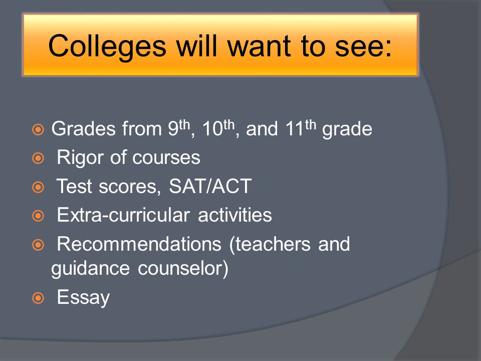 Colleges will want to see: Grades from 9 th, 10 th, and 11 th grade Rigor of courses Test scores, SAT/ACT Extra-curricular activities Recommendations (teachers and guidance counselor) Essay