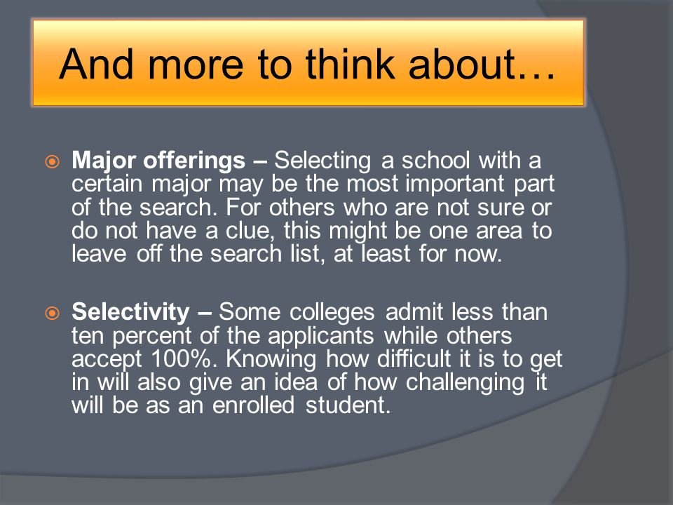 And more to think about… Major offerings – Selecting a school with a certain major may be the most important part of the search.
