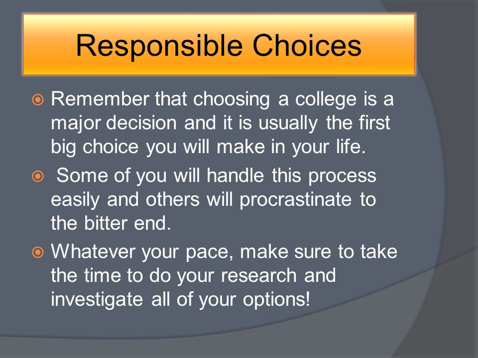 Responsible Choices Remember that choosing a college is a major decision and it is usually the first big choice you will make in your life.