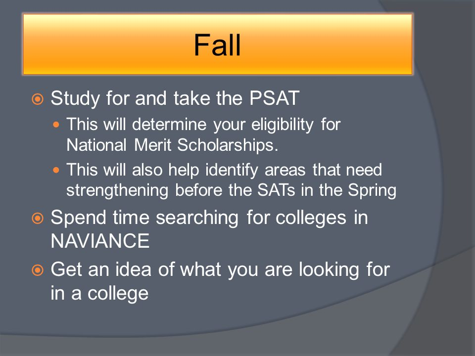 Fall Study for and take the PSAT This will determine your eligibility for National Merit Scholarships.