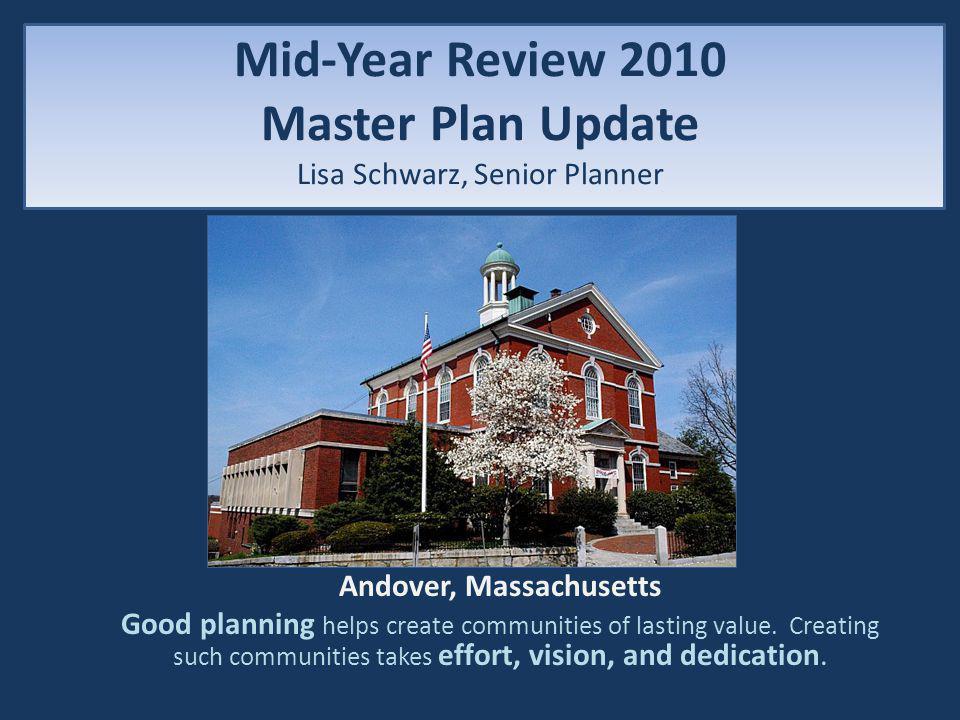 Mid-Year Review 2010 Master Plan Update Lisa Schwarz, Senior Planner Andover, Massachusetts Good planning helps create communities of lasting value.