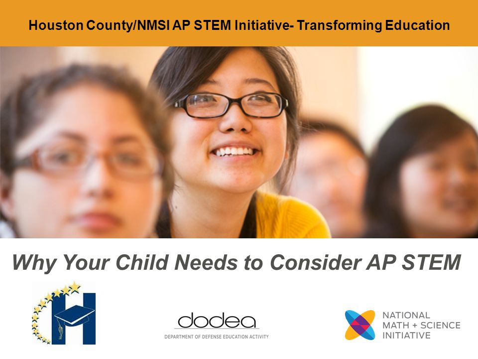 Why Your Child Needs to Consider AP STEM Houston County/NMSI AP STEM Initiative- Transforming Education