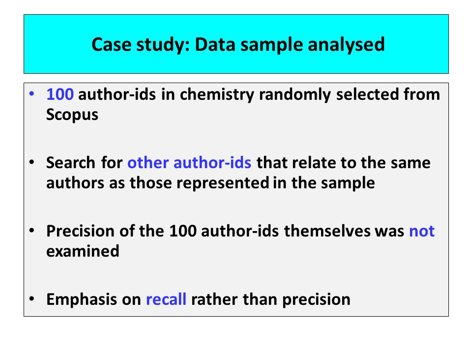 Case study: Data sample analysed 100 author-ids in chemistry randomly selected from Scopus Search for other author-ids that relate to the same authors as those represented in the sample Precision of the 100 author-ids themselves was not examined Emphasis on recall rather than precision