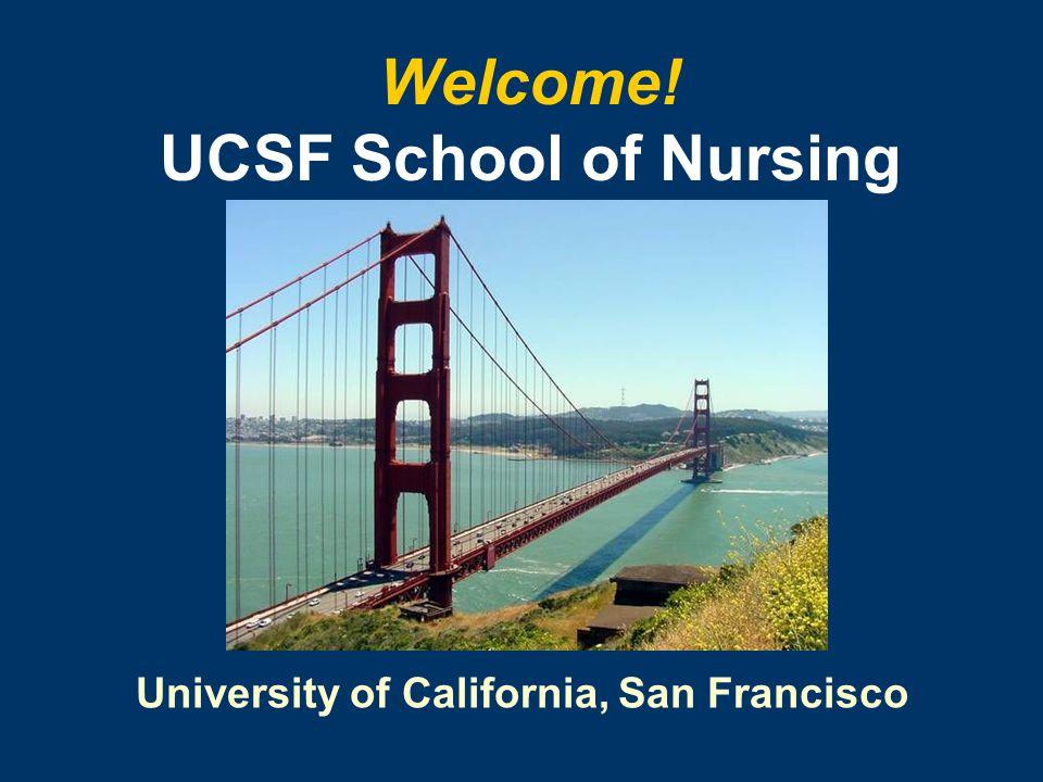 University of California, San Francisco Welcome! UCSF School of Nursing
