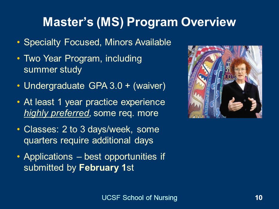 UCSF School of Nursing10 Masters (MS) Program Overview Specialty Focused, Minors Available Two Year Program, including summer study Undergraduate GPA
