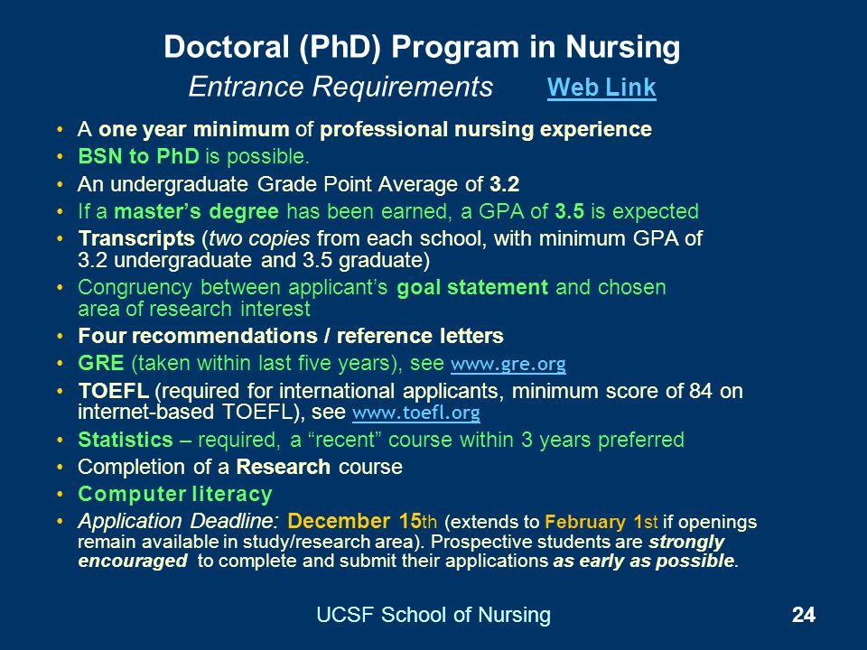 UCSF School of Nursing24 Doctoral (PhD) Program in Nursing Entrance Requirements Web Link Web Link A one year minimum of professional nursing experien