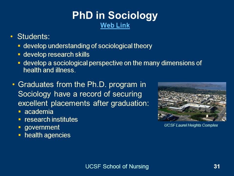 UCSF School of Nursing31 PhD in Sociology Web Link Web Link Students: develop understanding of sociological theory develop research skills develop a s