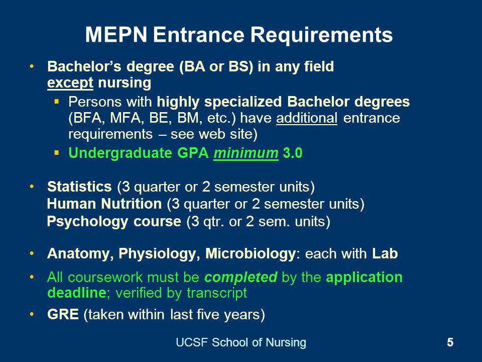 UCSF School of Nursing5 MEPN Entrance Requirements Bachelors degree (BA or BS) in any field except nursing Persons with highly specialized Bachelor de