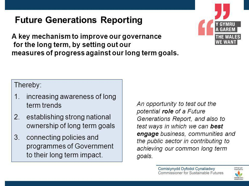 Future Generations Reporting A key mechanism to improve our governance for the long term, by setting out our measures of progress against our long term goals.